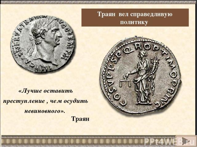 Траян вел справедливую политику «Лучше оставить преступление , чем осудить невиновного». Траян