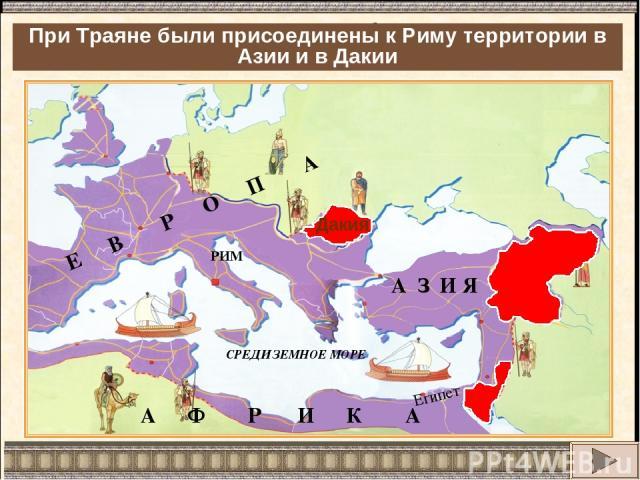 Римская империя достигает небывалых размеров. Какие новые территории были присоединены к Риму? Дакия При Траяне были присоединены к Риму территории в Азии и в Дакии