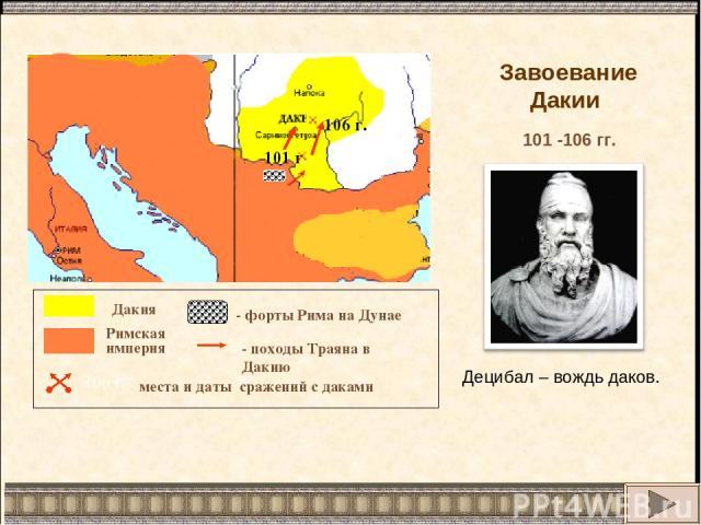 106 г. Дунай 101 г. Дакия Римская империя места и даты сражений с даками 106 г. - форты Рима на Дунае - походы Траяна в Дакию Завоевание Дакии 101 -106 гг. Децибал – вождь даков.