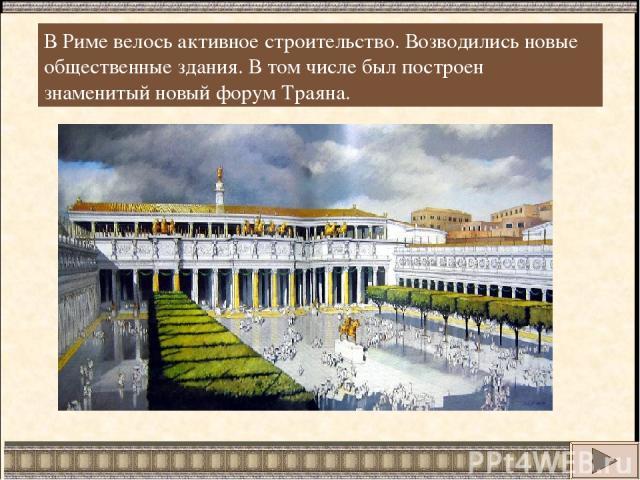 В Риме велось активное строительство. Возводились новые общественные здания. В том числе был построен знаменитый новый форум Траяна.