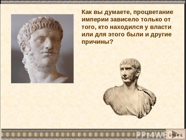 Как вы думаете, процветание империи зависело только от того, кто находился у власти или для этого были и другие причины? конец