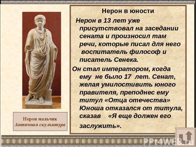 Нерон мальчик Античная скульптура Нерон в юности Нерон в 13 лет уже присутствовал на заседании сената и произносил там речи, которые писал для него воспитатель философ и писатель Сенека. Он стал императором, когда ему не было 17 лет. Сенат, желая ум…