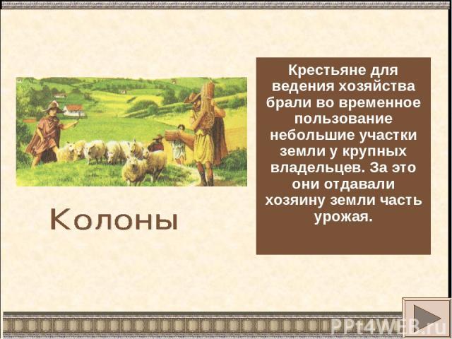 Крестьяне для ведения хозяйства брали во временное пользование небольшие участки земли у крупных владельцев. За это они отдавали хозяину земли часть урожая.
