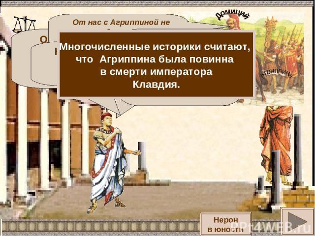 Отец умер. Мать вышла замуж за императора Клавдия. Я рос всеми забытый. От нас с Агриппиной не могло родиться ничего хорошего, только ужас и горе для всего человечества. Когда моя мать, Агриппина родила меня, мой отец - Домиций был в походе. Я дала …