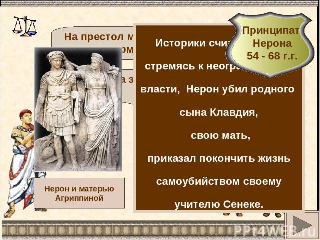 Да здравствует новый император! На престол меня возвела армия! Историки считают, что, стремясь к неограниченной власти, Нерон убил родного сына Клавдия, свою мать, приказал покончить жизнь самоубийством своему учителю Сенеке.