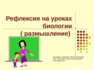 Рефлексия на уроках биологии ( размышление) Составила : Кудяшева Вера Григорьевн