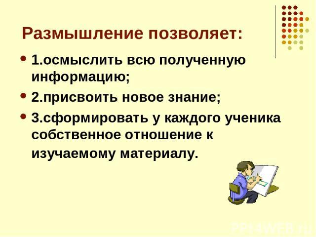 Размышление позволяет: 1.осмыслить всю полученную информацию; 2.присвоить новое знание; 3.сформировать у каждого ученика собственное отношение к изучаемому материалу.