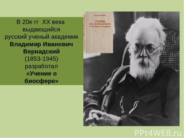В 20е гг ХХ века выдающийся русский ученый академик Владимир Иванович Вернадский (1853-1945) разработал «Учение о биосфере»