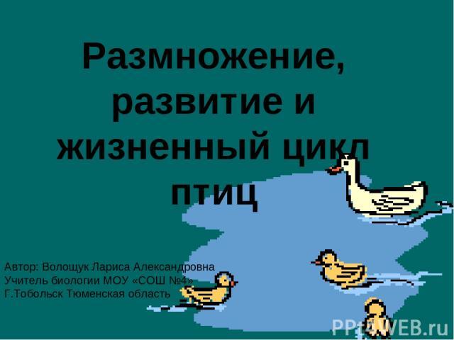 Размножение, развитие и жизненный цикл птиц Автор: Волощук Лариса Александровна Учитель биологии МОУ «СОШ №4» Г.Тобольск Тюменская область