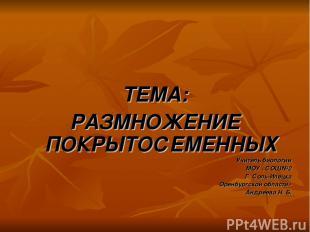 ТЕМА: РАЗМНОЖЕНИЕ ПОКРЫТОСЕМЕННЫХ Учитель биологии МОУ «СОШ№2 Г. Соль-Илецка Оре