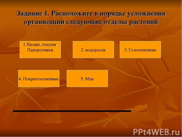 Задание 1. Расположите в порядке усложнения организации следующие отделы растений 4. Покрытосеменные 5. Мхи 1.Хвощи, плауны, Папоротники 3. Голосеменные 2. водоросли