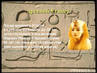 древний Египет Люди древнего Египта в среднем доживали до 25 лет, хотя случались