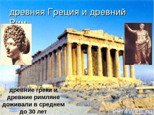 древняя Греция и древний Рим древние греки и древние римляне доживали в среднем
