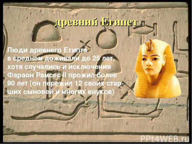 древний Египет Люди древнего Египта в среднем доживали до 25 лет, хотя случались и исключения Фараон Рамсес II прожил более 90 лет (он пережил 12 своих стар- ших сыновей и многих внуков)