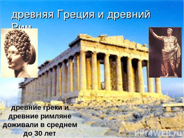 древняя Греция и древний Рим древние греки и древние римляне доживали в среднем до 30 лет