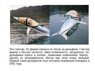 Это глиссер. По форме корпуса он похож на дельфина. Глиссер красив и быстро ката