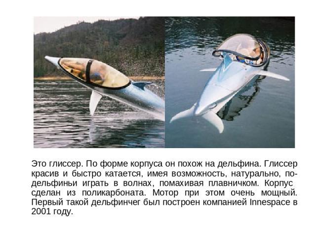 Это глиссер. По форме корпуса он похож на дельфина. Глиссер красив и быстро катается, имея возможность, натурально, по-дельфиньи играть в волнах, помахивая плавничком. Корпус сделан из поликарбоната. Мотор при этом очень мощный. Первый такой дельфин…