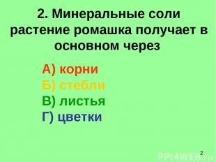 2. Минеральные соли растение ромашка получает в основном через А) корни Б) стебл