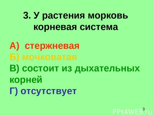 3. У растения морковь корневая система А) стержневая Б) мочковатая В) состоит из дыхательных корней Г) отсутствует