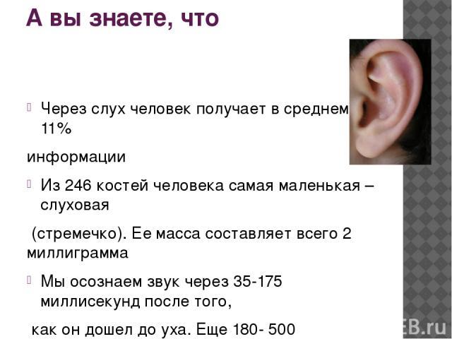 А вы знаете, что Через слух человек получает в среднем 11% информации Из 246 костей человека самая маленькая – слуховая (стремечко). Ее масса составляет всего 2 миллиграмма Мы осознаем звук через 35-175 миллисекунд после того, как он дошел до уха. Е…
