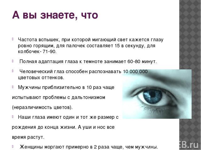 А вы знаете, что Частота вспышек, при которой мигающий свет кажется глазу ровно горящим, для палочек составляет 15 в секунду, для колбочек- 71-90. Полная адаптация глаза к темноте занимает 60-80 минут. Человеческий глаз способен распознавать 10 000 …