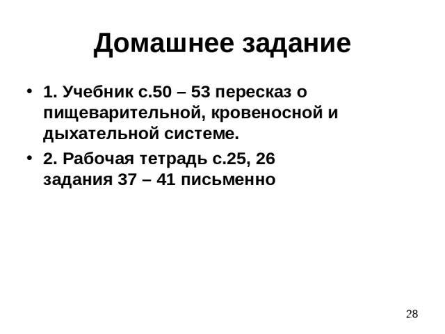 Домашнее задание 1. Учебник с.50 – 53 пересказ о пищеварительной, кровеносной и дыхательной системе. 2. Рабочая тетрадь с.25, 26 задания 37 – 41 письменно
