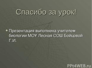 Спасибо за урок! Презентация выполнена учителем биологии МОУ Лесная СОШ Бойцовой