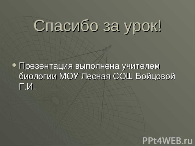 Спасибо за урок! Презентация выполнена учителем биологии МОУ Лесная СОШ Бойцовой Г.И.