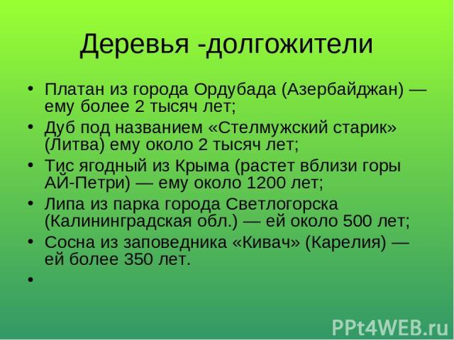 Деревья -долгожители Платан из города Ордубада (Азербайджан) — ему более 2 тысяч лет; Дуб под названием «Стелмужский старик» (Литва) ему около 2 тысяч лет; Тис ягодный из Крыма (растет вблизи горы АЙ-Петри) — ему около 1200 лет; Липа из парка города…