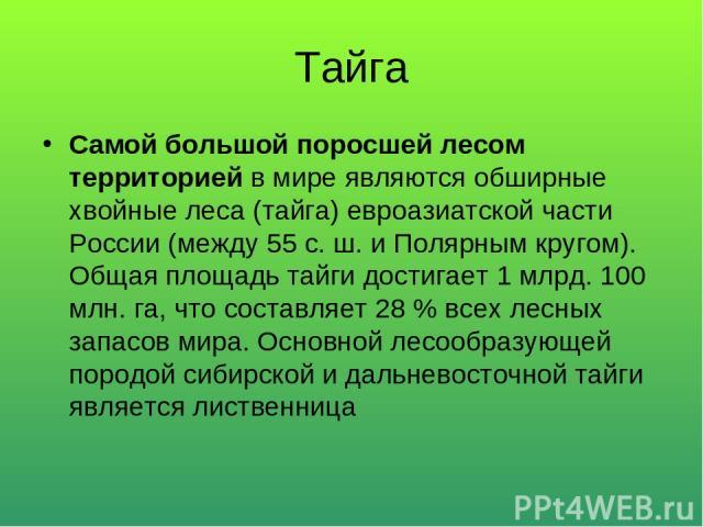 Тайга Самой большой поросшей лесом территорией в мире являются обширные хвойные леса (тайга) евроазиатской части России (между 55 с. ш. и Полярным кругом). Общая площадь тайги достигает 1 млрд. 100 млн. га, что составляет 28 % всех лесных запасов ми…