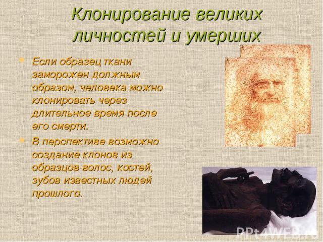 Клонирование великих личностей и умерших Если образец ткани заморожен должным образом, человека можно клонировать через длительное время после его смерти. В перспективе возможно создание клонов из образцов волос, костей, зубов известных людей прошлого.
