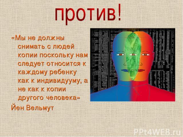«Мы не должны снимать с людей копии поскольку нам следует относится к каждому ребенку как к индивидууму, а не как к копии другого человека» Йен Вельмут