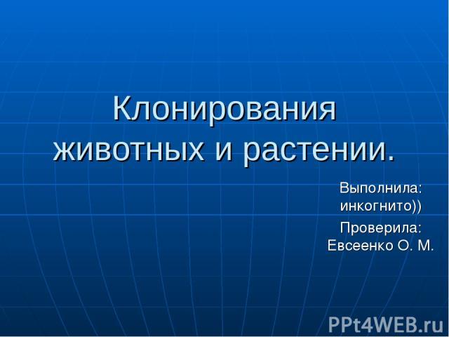 Клонирования животных и растении. Выполнила: инкогнито)) Проверила: Евсеенко О. М.