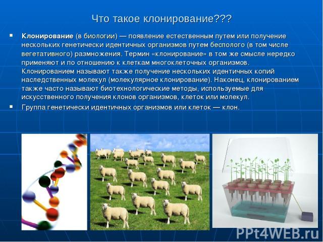 Что такое клонирование??? Клонирование(вбиологии)— появление естественным путем или получение нескольких генетически идентичных организмовпутембесполого(в том числевегетативного) размножения. Термин «клонирование» в том же смысле нередко прим…