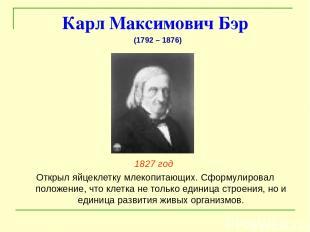 Карл Максимович Бэр 1827 год Открыл яйцеклетку млекопитающих. Сформулировал поло