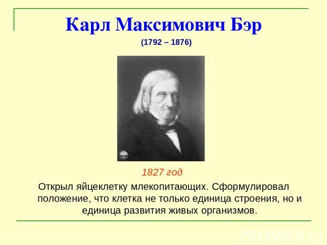 Карл Максимович Бэр 1827 год Открыл яйцеклетку млекопитающих. Сформулировал положение, что клетка не только единица строения, но и единица развития живых организмов. (1792 – 1876)