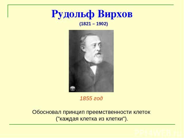 Рудольф Вирхов 1855 год Обосновал принцип преемственности клеток (