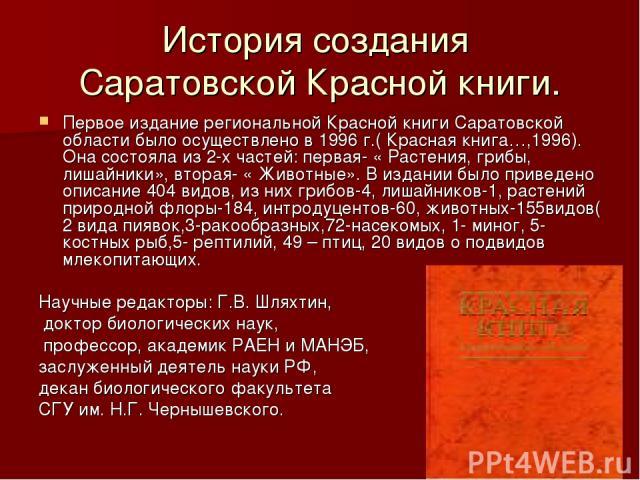 История создания Саратовской Красной книги. Первое издание региональной Красной книги Саратовской области было осуществлено в 1996 г.( Красная книга…,1996). Она состояла из 2-х частей: первая- « Растения, грибы, лишайники», вторая- « Животные». В из…