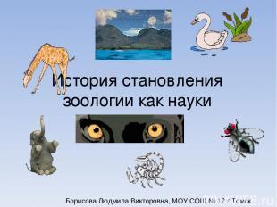 История становления зоологии как науки Борисова Людмила Викторовна, МОУ СОШ № 12