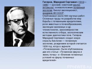 Гиляров, Меркурий Сергеевич (1912—1985)— русский, советский зоолог, энтомолог,