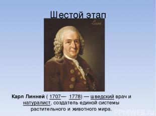 Шестой этап Карл Линне й ( 1707— 1778)— шведский врач и натуралист, создатель е