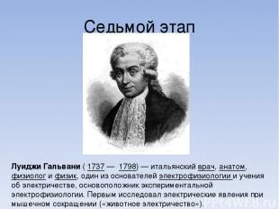 Седьмой этап Луи джи Гальва ни ( 1737 — 1798) — итальянский врач, анатом, физиол