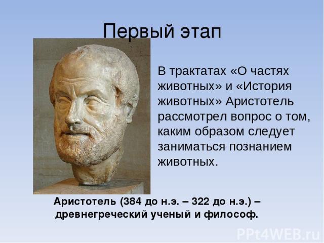 Аристо тель (384 до н.э. – 322 до н.э.) – древнегреческий ученый и философ. Первый этап В трактатах «О частях животных» и «История животных» Аристотель рассмотрел вопрос о том, каким образом следует заниматься познанием животных.