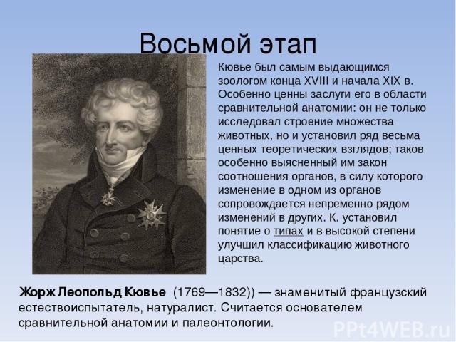 Восьмой этап Жорж Леопо льд Кювье (1769—1832)) — знаменитый французский естествоиспытатель, натуралист. Считается основателем сравнительной анатомии и палеонтологии. Кювье был самым выдающимся зоологом конца XVIII и начала XIXв. Особенно ценны засл…