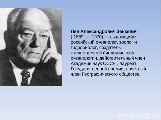 Лев Александрович Зенкевич ( 1889 — 1970)— выдающийся российский океанолог, зоолог и гидробиолог, создатель отечественной биологической океанологии, действительный член Академии наук СССР , лауреат Государственной премии, почетный член Географическ…