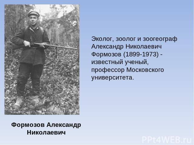 Формозов Александр Николаевич Эколог, зоолог и зоогеограф Александр Николаевич Формозов (1899-1973) - известный ученый, профессор Московского университета.