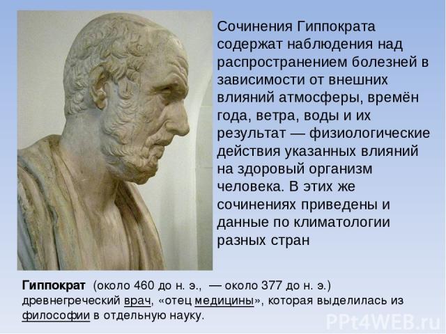 Гиппократ (около 460 до н. э., — около 377 до н. э.) древнегреческий врач, «отец медицины», которая выделилась из философии в отдельную науку. Сочинения Гиппократа содержат наблюдения над распространением болезней в зависимости от внешних влияний ат…