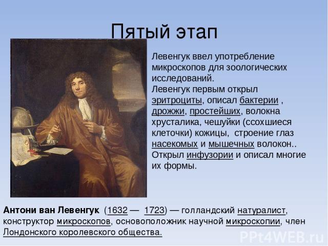 Пятый этап Антони ван Левенгук (1632 — 1723) — голландский натуралист, конструктор микроскопов, основоположник научной микроскопии, член Лондонского королевского общества. Левенгук ввел употребление микроскопов для зоологических исследований. Левенг…