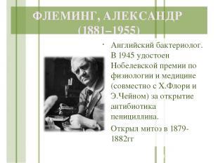 ФЛЕМИНГ, АЛЕКСАНДР (1881–1955) Английский бактериолог. В 1945 удостоен Нобелевск