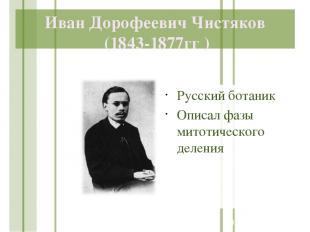 Иван Дорофеевич Чистяков (1843-1877гг ) Русский ботаник Описал фазы митотическог
